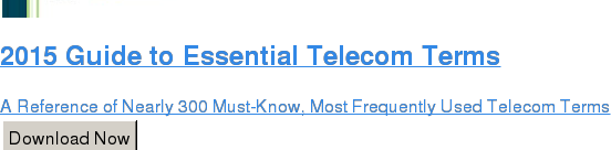 2015 Guide to Essential Telecom Terms  A Reference of Nearly 300 Must-Know, Most Frequently Used Telecom Terms Download Now