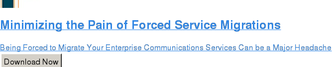 Minimizing the Pain of Forced Service Migrations  Being Forced to Migrate Your Enterprise Communications Services Can be a Major  Headache Download Now
