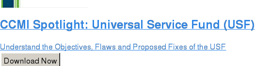 CCMI Spotlight: Universal Service Fund (USF)  Understand the Objectives, Flaws and Proposed Fixes of the USF Download Now