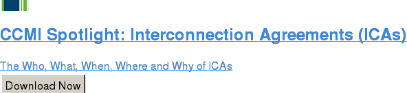 CCMI Spotlight: Interconnection Agreements (ICAs)  The Who, What, When, Where and Why of ICAs Download Now