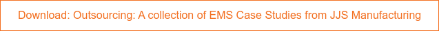 Download: Outsourcing: A collection of EMS Case Studies from JJS Manufacturing