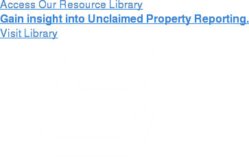 Access Our Resource Library  Gain insight into unclaimed property reporting. Visit Library
