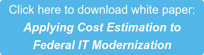 Click here to download white paper: Applying Cost Estimation to  Federal IT Modernization