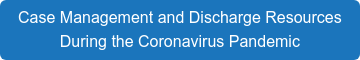 Case Management and Discharge Resources  During the Coronavirus Pandemic