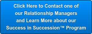 Click Here to Contact one of  our Relationship Managers  and Learn More about our  Success in Succession Program