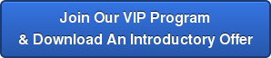 Join Our VIP Program   & Download An Introductory Offer