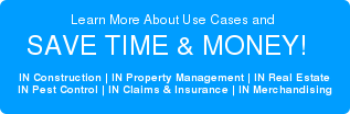 Learn More About Use Cases and  SAVE TIME & MONEY!    IN Construction | IN Property Management | IN Real Estate IN Pest Control | IN Claims & Insurance | IN Merchandising
