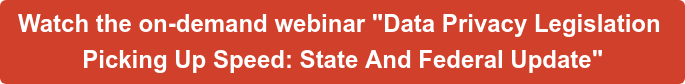 """Watch the on-demand webinar """"Data Privacy Legislation  Picking Up Speed: State And Federal Update"""""""