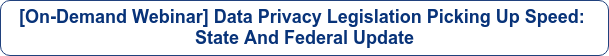 [On-Demand Webinar] Data Privacy Legislation Picking Up Speed:  State And Federal Update
