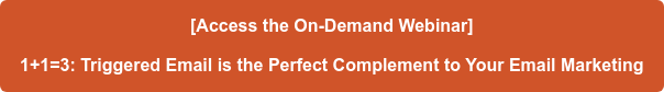 [Access the On-Demand Webinar]  1+1=3: Triggered Email is the Perfect Complement to Your Email Marketing