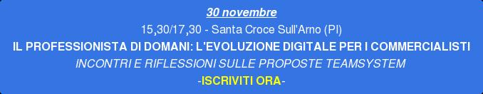 28 o 30 novembre 15,30/17,30 - Santa Croce Sull'Arno (PI) IL PROFESSIONISTA DI  DOMANI:L'EVOLUZIONE DIGITALE PER I COMMERCIALISTI INCONTRI E RIFLESSIONI SULLE  PROPOSTE TEAMSYSTEM -ISCRIVITI ORA-