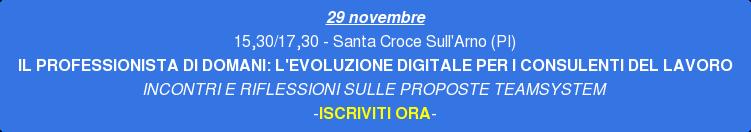 29 novembre 15,30/17,30 - Santa Croce Sull'Arno (PI) IL PROFESSIONISTA DI  DOMANI: L'EVOLUZIONE DIGITALE PER I CONSULENTI DEL LAVORO INCONTRI E  RIFLESSIONI SULLE PROPOSTE TEAMSYSTEM -ISCRIVITI ORA-
