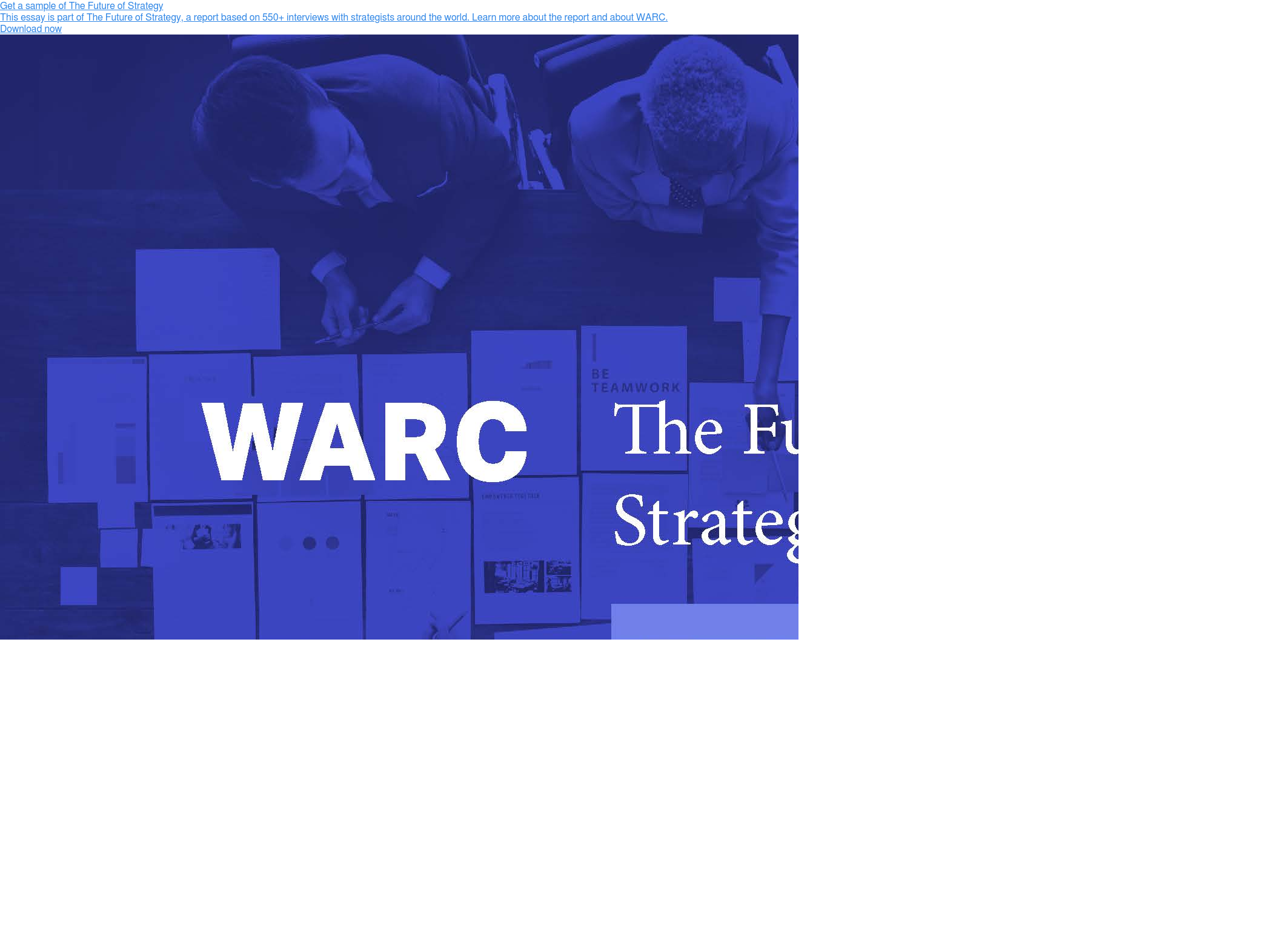 Get a sample of The Future of Strategy This essay is part of The Future of  Strategy, a report based on 550+ interviews with strategists around the world.  Learn more about the report and about WARC. Download now