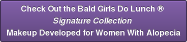 Check Out the Bald Girls Do Lunch   Signature Collection  Makeup Developed for Women With Alopecia