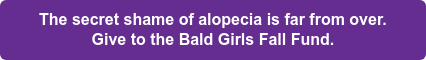 The secret shame of alopecia is far from over. Give to the Bald Girls Fall Fund.