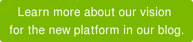 Learn more about our vision  for the new platform in our blog.