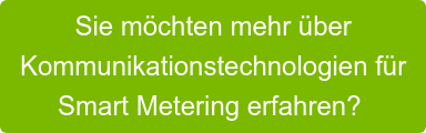 Sie möchten mehr über   Kommunikationstechnologien für   Smart Metering erfahren?