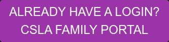 ALREADY HAVE A LOGIN? CSLA FAMILY PORTAL