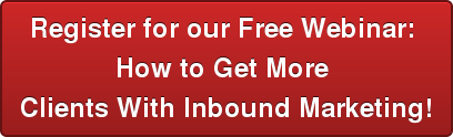 Register for our Free Webinar:  How to Get More  Clients With Inbound Marketing!