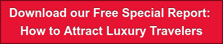 Download our Free Special Report:  How to AttractLuxury Travelers
