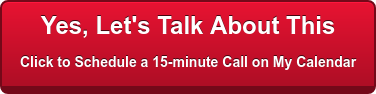 Yes, Let's Talk About This Click to Schedule a 15-minute Call on My Calendar