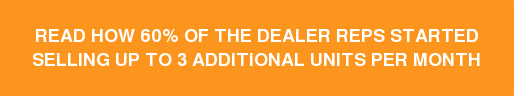 READ HOW 60% OF THE DEALER REPS STARTED SELLING UP TO 3 ADDITIONAL UNITS PER MONTH