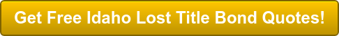 Get Free Idaho Lost Title Bond Quotes!
