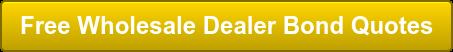 Free Wholesale Dealer Bond Quotes