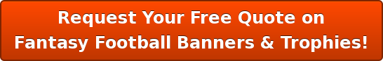 Request Your Free Quote on Fantasy Football Banners & Trophies!