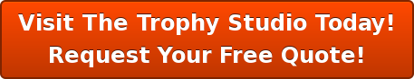 Visit The Trophy Studio Today! Request Your Free Quote!