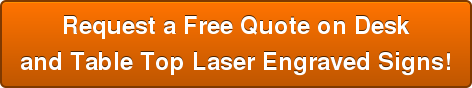 Request a Free Quote on Desk and Table Top Laser Engraved Signs!