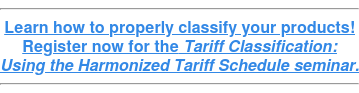 Learn how to properly classify your products! Register now for the Tariff Classification: Using the Harmonized Tariff Schedule seminar.