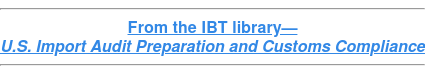 From the IBT library— U.S. Import Audit Preparation and Customs Compliance