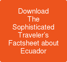 Download The Sophisticated Traveler's Factsheet about Ecuador