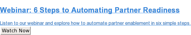 Webinar: 6 Steps to Automating Partner Readiness  Listen to our webinar andexplore how to automate partner enablement in six  simple steps. Watch Now