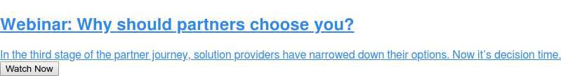 Webinar: Why should partners choose you?  In the third stage of the partner journey, solution providers have narrowed  down their options. Now it's decision time. Watch Now