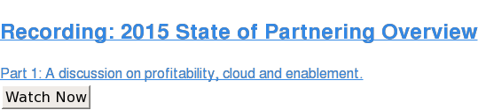 Recording: 2015 State of Partnering Overview  Part 1: A discussion on profitability, cloud and enablement. Watch Now