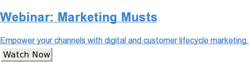 Webinar: Marketing Musts  Empower your channels with digital and customer lifecycle marketing. Watch Now