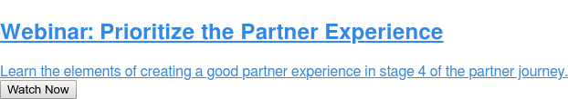 Webinar: Prioritize the Partner Experience  Learn the elements of creating a good partner experience in stage 4 of the  partner journey. Watch Now