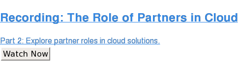 Recording: The Role of Partners in Cloud  Part 2: Explore partner roles in cloud solutions. Watch Now