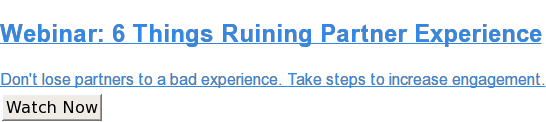 Webinar: 6 Things Ruining Partner Experience  Don't lose partners to a bad experience. Take steps to increase engagement. Watch Now