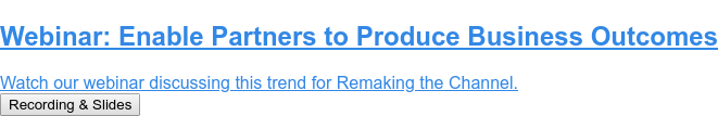 Webinar: Enable Partners to Produce Business Outcomes  Watch our webinar discussing this trend for Remaking the Channel. See the Video & Slides