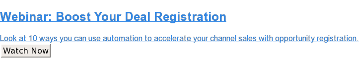 Webinar: Boost Your Deal Registration  Look at 10 ways you can use automation to accelerate your channel sales with  opportunity registration. Watch Now
