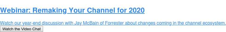 Webinar: Remaking Your Channel for 2020  Watch our year-end discussion with Jay McBain of Forrester about changes  coming in the channel ecosystem. Watch the Video Chat