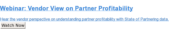 Webinar: Vendor View on Partner Profitability  Hear the vendor perspective on understanding partner profitability with State  of Partnering data. Watch Now