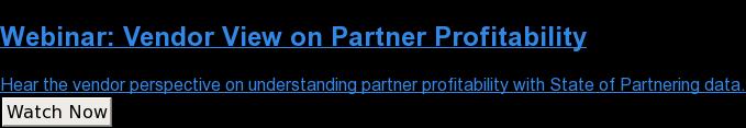Webinar: Vendor View onPartner Profitability  Hear the vendor perspective on understanding partner profitability with State  of Partnering data. Watch Now