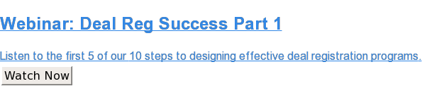 Webinar: Deal Reg Success Part 1  Listen to the first 5 of our 10 steps to designing effective deal registration  programs. Watch Now