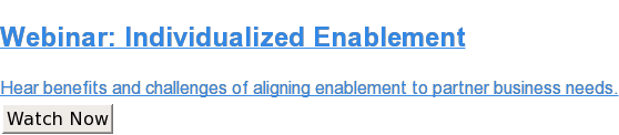 Webinar:Individualized Enablement  Hear benefits and challenges of aligning enablement to partner business needs. Watch Now