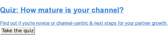 Quiz: How mature is your channel?  Find out if you're novice or channel-centric & next steps for your partner  growth. Take the quiz