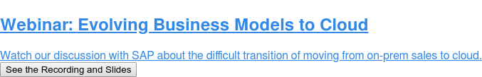 Webinar: Evolving Business Models to Cloud  Watch our discussion with SAP about the difficult transition of moving from  on-prem sales to cloud. See the Recording and Slides